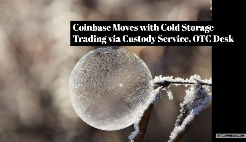 Coinbase Moves with Cold Storage Trading via Custody Service, OTC Desk